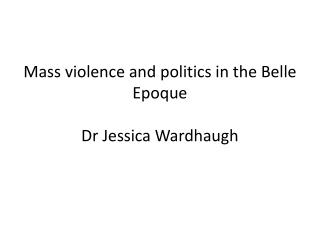 Mass violence and politics in the Belle  Epoque Dr Jessica Wardhaugh