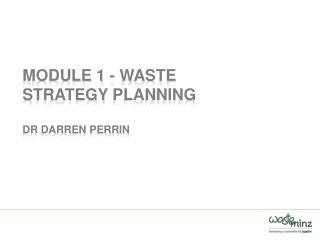 Module 1 - Waste Strategy  Planning Dr Darren Perrin