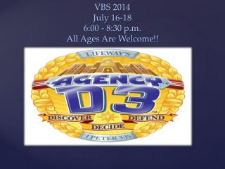 VBS 2014 July 16-18 6:00 - 8:30 p.m. All Ages Are Welcome!!