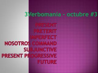 Present Preterit imperfect nosotros  command subjunctive present  progressive FUTURE