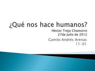 ¿Qué nos hace humanos? Héctor Trejo Chamorro 27de Julio de 2012