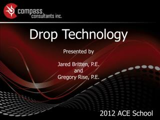 Drop Technology Presented by Jared Britten, P.E. and  Gregory Rise, P.E.