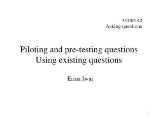 Piloting and pre-testing questions Using existing questions