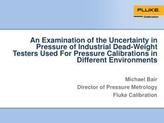 Michael Bair Director of Pressure Metrology Fluke Calibration
