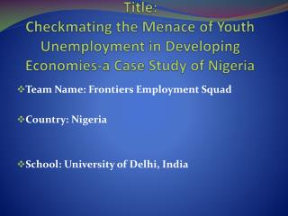 Team Name: Frontiers Employment Squad Country: Nigeria  School: University of  Delhi,  India