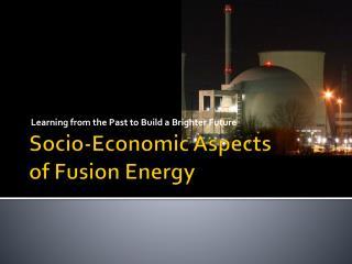 Socio-Economic Aspects  of Fusion Energy