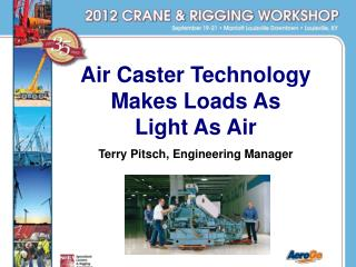 Air Caster Technology Makes Loads As           Light As Air Terry Pitsch, Engineering Manager
