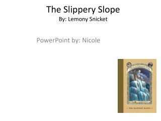 The Slippery Slope By: Lemony Snicket