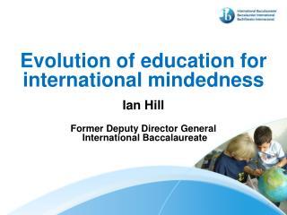 Evolution of education for international mindedness Ian Hill Former Deputy Director General