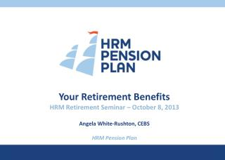Your Retirement Benefits HRM Retirement Seminar – October 8, 2013 Angela  White-Rushton, CEBS