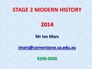STAGE 2  MODERN HISTORY 2014 Mr  Ian Mars imars@cornerstone.sa.edu.au 8398-6000