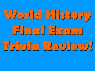 World History Final Exam Trivia Review!
