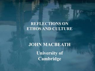 REFLECTIONS ON ETHOS AND CULTURE  JOHN MACBEATH University of Cambridge
