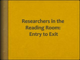 Researchers in the Reading Room:   Entry to Exit
