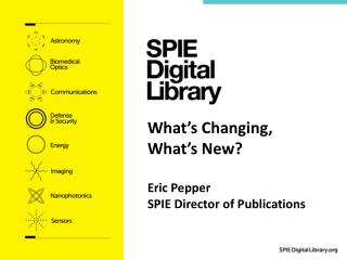What's Changing, What's New? Eric Pepper SPIE Director of Publications