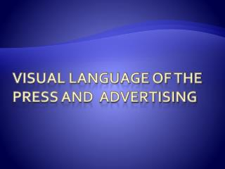 VISUAL LANGUAGE OF THE PRESS AND  ADVERTISING
