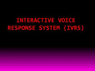 INTERACTIVE VOICE  RESPONSE SYSTEM (IVRS)