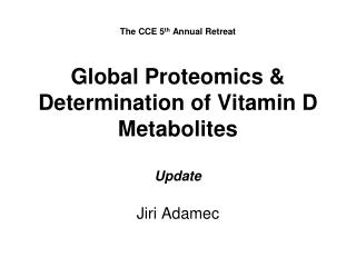 The CCE 5 th  Annual Retreat Global Proteomics & Determination of Vitamin D Metabolites Update