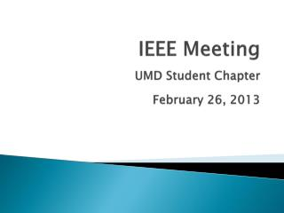 IEEE Meeting UMD Student Chapter February 26, 2013