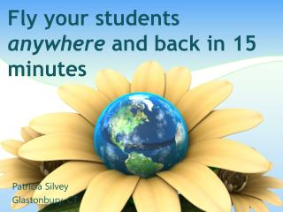 Fly your students  anywhere  and back in 15 minutes