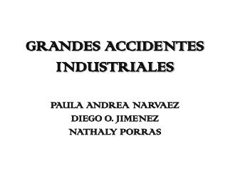 GRANDES ACCIDENTES INDUSTRIALES  PAULA ANDREA NARVAEZ DIEGO O. JIMENEZ NATHALY PORRAS