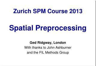 Zurich SPM Course 2013 Spatial Preprocessing