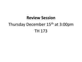 Review Session  Thursday December 15 th  at 3:00pm TH 173