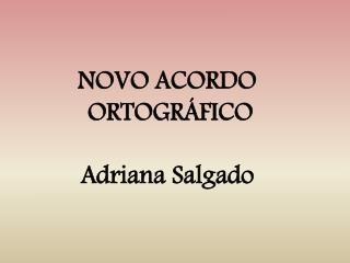 NOVO ACORDO  ORTOGRÁFICO Adriana Salgado