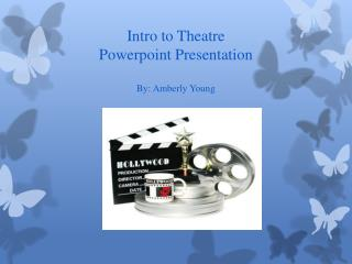 Intro to Theatre  Powerpoint  Presentation By:  Amberly  Young