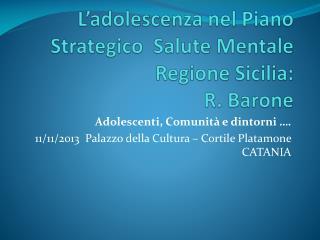 L'adolescenza nel Piano Strategico  Salute Mentale Regione Sicilia: R. Barone