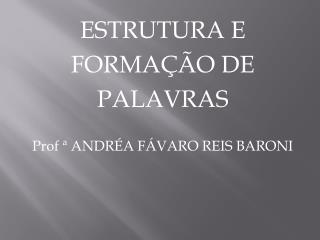 ESTRUTURA E  FORMAÇÃO  DE  PALAVRAS Prof  ª ANDRÉA FÁVARO REIS BARONI