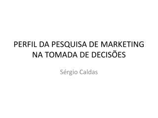 PERFIL DA PESQUISA DE MARKETING NA TOMADA DE DECISÕES