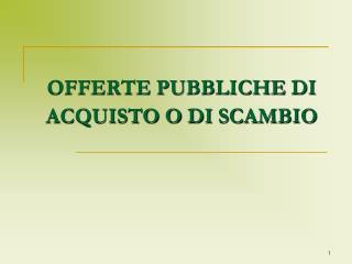 OFFERTE PUBBLICHE DI ACQUISTO O DI SCAMBIO
