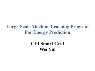 Large-Scale Machine Learning Program For Energy Prediction CEI Smart Grid  Wei Yin