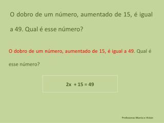 O dobro de um número, aumentado de 15, é igual a 49. Qual é esse número?