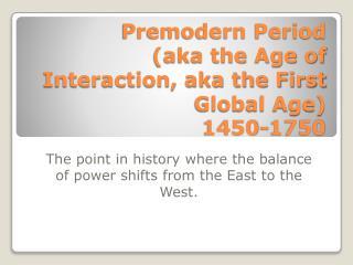 Premodern Period (aka the Age of Interaction, aka the  First  Global Age) 1450-1750