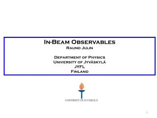 In-Beam Observables Rauno  Julin Department  of Physics  University of  Jyväskylä JYFL Finland