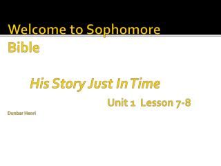 Welcome to Sophomore Bible  His Story Just In Time  Unit 1   Lesson 7-8 Dunbar Henri