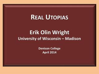 Real Utopias Erik Olin Wright University of Wisconsin – Madison Denison College April 2014