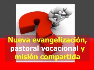 Nueva evangelización,  pastoral vocacional  y misión compartida