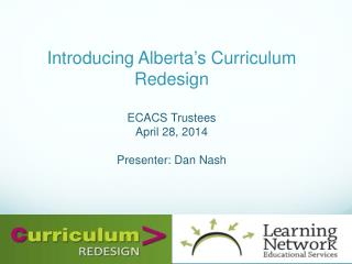 Introducing Alberta's Curriculum Redesign ECACS  Trustees April  28, 2014 Presenter: Dan  N ash