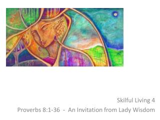 Skilful Living  4 Proverbs  8:1-36  -  An Invitation from Lady Wisdom