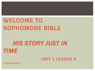 Welcome  to Sophomore Bible  His Story Just In Time  Unit  1 Lesson  5 Dunbar Henri