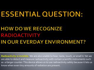ESSENTIAL QUESTION: HOW DO WE RECOGNIZE  RADIOACTIVITY IN OUR EVERDAY ENVIRONMENT?