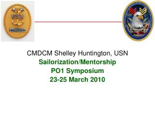 CMDCM Shelley Huntington, USN Sailorization/Mentorship PO1 Symposium 23-25 March 2010