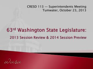 63 rd  Washington State  Legislature: 2 013  Session Review & 2014 Session  Preview
