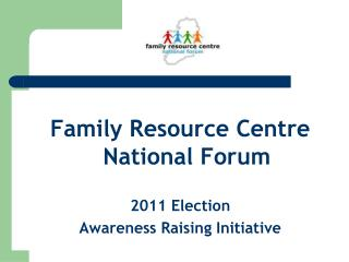 Family Resource Centre National Forum 2011 Election  Awareness Raising Initiative