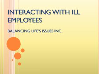 INTERACTING WITH ILL  EMPLOYEES BALANCING LIFE'S ISSUES INC.