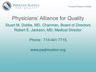 Physicians  Alliance for Quality  Stuart M. Dobbs, MD, Chairman, Board of Directors Robert E. Jackson, MD, Medical Direc