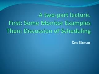 A two-part lecture. First: Some Monitor Examples Then: Discussion of Scheduling